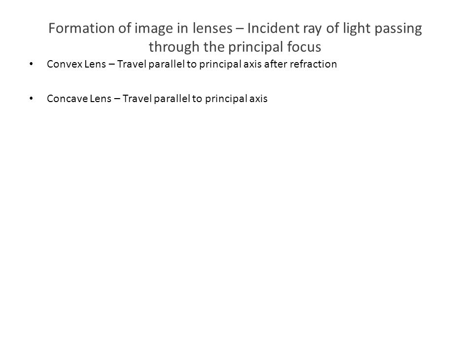 Formation of image in lenses – Incident ray of light passing through the principal focus Convex Lens – Travel parallel to principal axis after refract