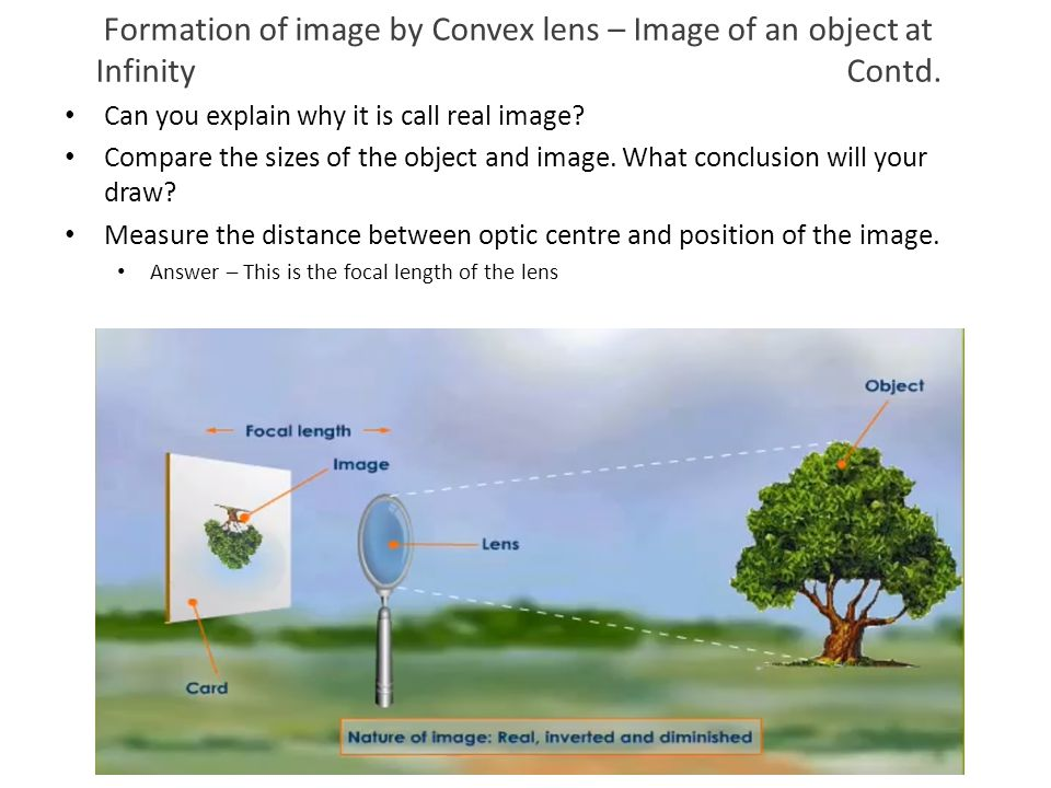 Formation of image by Convex lens – Image of an object at Infinity Contd. Can you explain why it is call real image? Compare the sizes of the object a