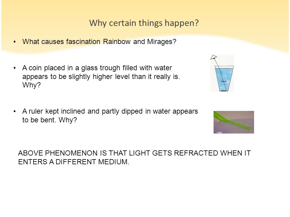 Why certain things happen? What causes fascination Rainbow and Mirages? A coin placed in a glass trough filled with water appears to be slightly highe