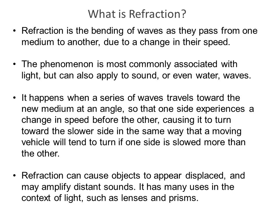 What is Refraction? Refraction is the bending of waves as they pass from one medium to another, due to a change in their speed. The phenomenon is most