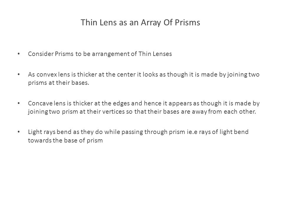 Thin Lens as an Array Of Prisms Consider Prisms to be arrangement of Thin Lenses As convex lens is thicker at the center it looks as though it is made