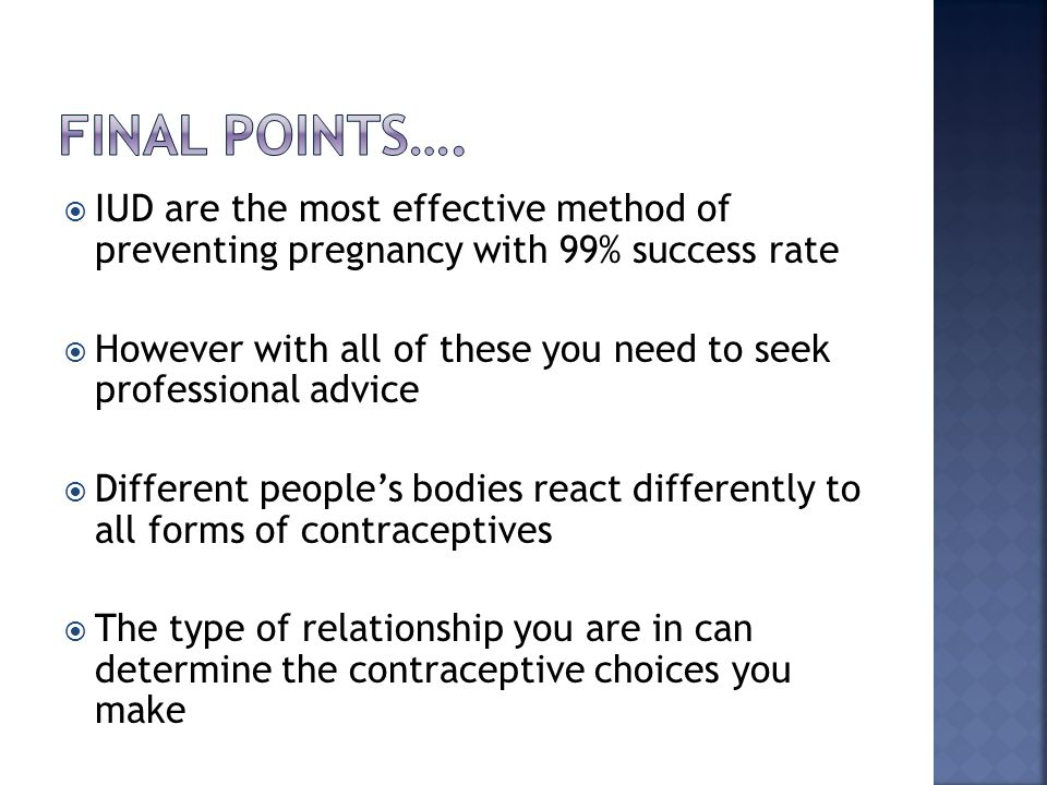  IUD are the most effective method of preventing pregnancy with 99% success rate  However with all of these you need to seek professional advice  D