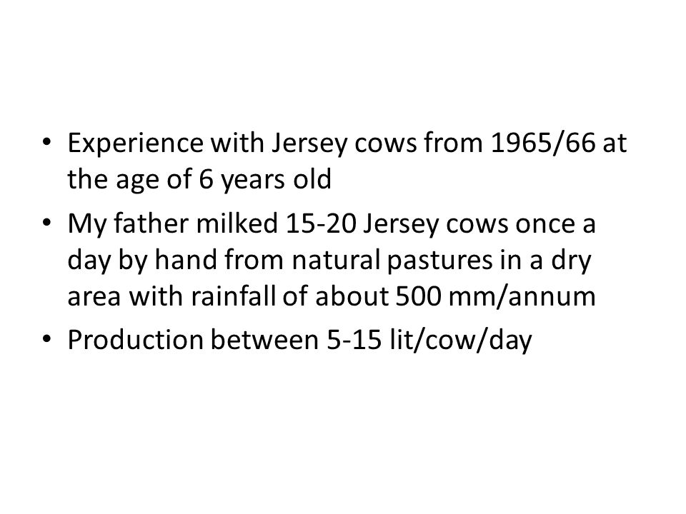Experience with Jersey cows from 1965/66 at the age of 6 years old My father milked 15-20 Jersey cows once a day by hand from natural pastures in a dry area with rainfall of about 500 mm/annum Production between 5-15 lit/cow/day