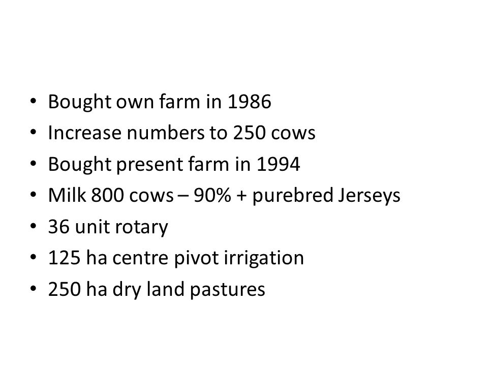Bought own farm in 1986 Increase numbers to 250 cows Bought present farm in 1994 Milk 800 cows – 90% + purebred Jerseys 36 unit rotary 125 ha centre pivot irrigation 250 ha dry land pastures