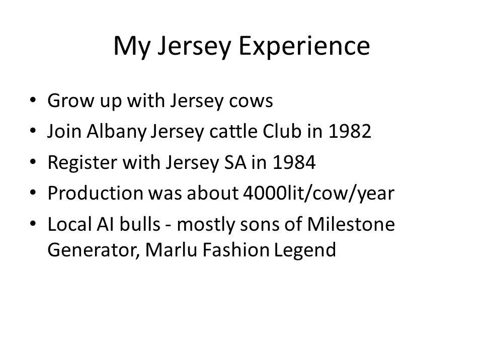 My Jersey Experience Grow up with Jersey cows Join Albany Jersey cattle Club in 1982 Register with Jersey SA in 1984 Production was about 4000lit/cow/year Local AI bulls - mostly sons of Milestone Generator, Marlu Fashion Legend