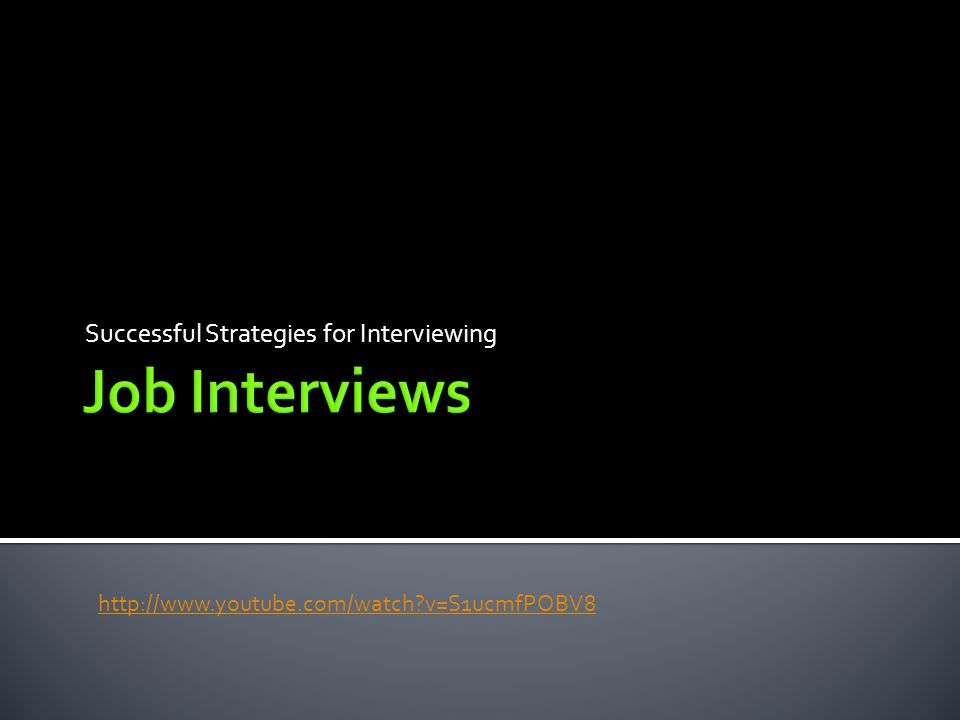 Successful Strategies for Interviewing http://www.youtube.com/watch?v=S1ucmfPOBV8