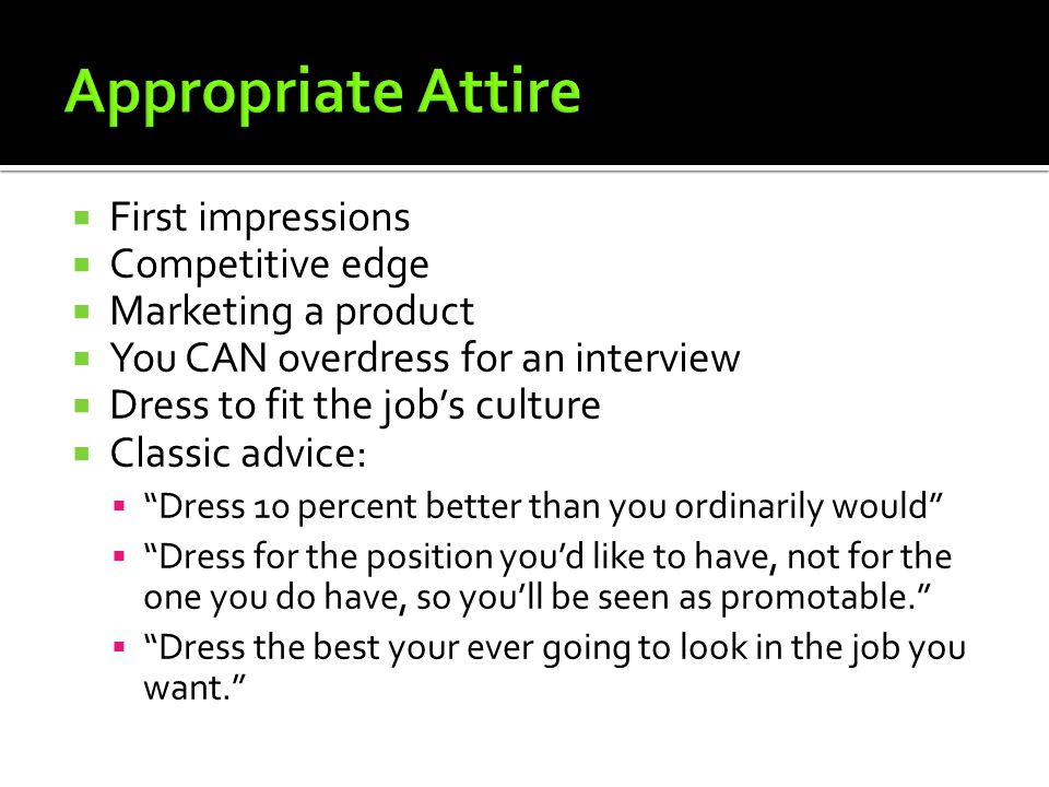  First impressions  Competitive edge  Marketing a product  You CAN overdress for an interview  Dress to fit the job's culture  Classic advice: 