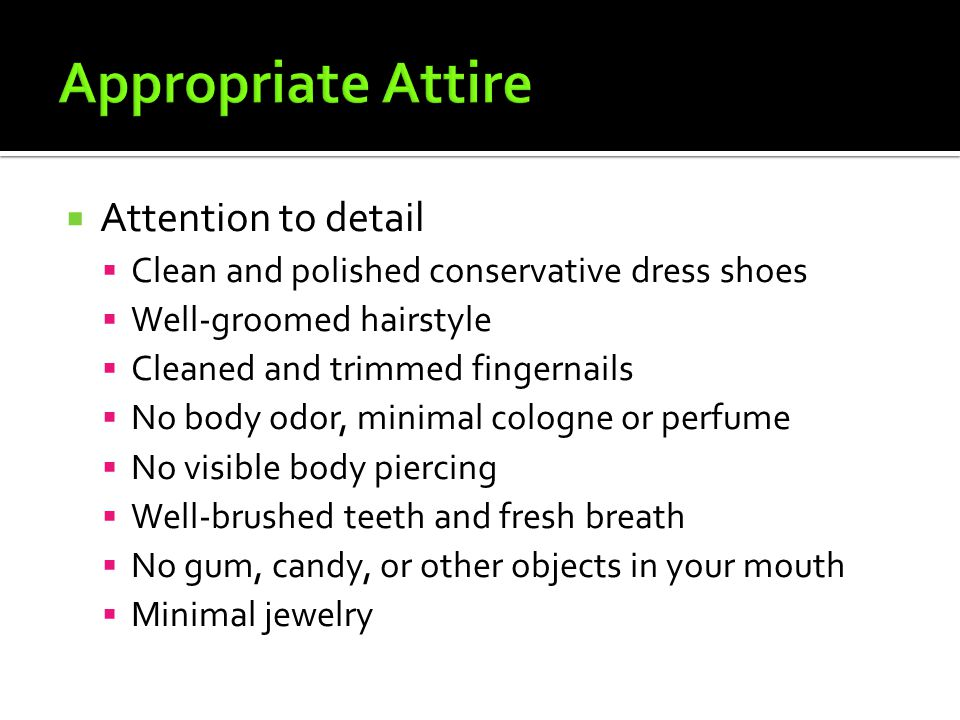  Attention to detail  Clean and polished conservative dress shoes  Well-groomed hairstyle  Cleaned and trimmed fingernails  No body odor, minimal cologne or perfume  No visible body piercing  Well-brushed teeth and fresh breath  No gum, candy, or other objects in your mouth  Minimal jewelry