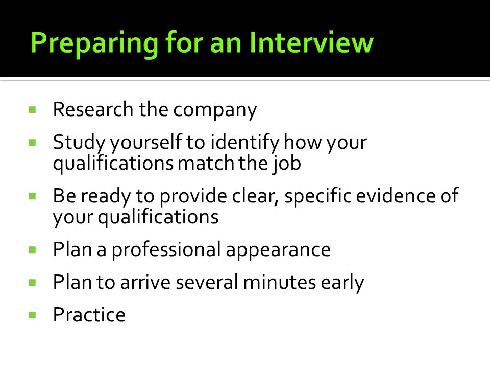  Research the company  Study yourself to identify how your qualifications match the job  Be ready to provide clear, specific evidence of your qualifications  Plan a professional appearance  Plan to arrive several minutes early  Practice