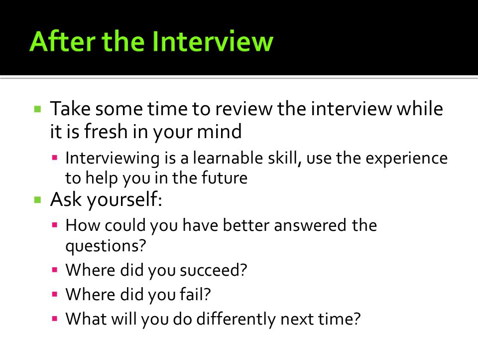  Take some time to review the interview while it is fresh in your mind  Interviewing is a learnable skill, use the experience to help you in the future  Ask yourself:  How could you have better answered the questions.