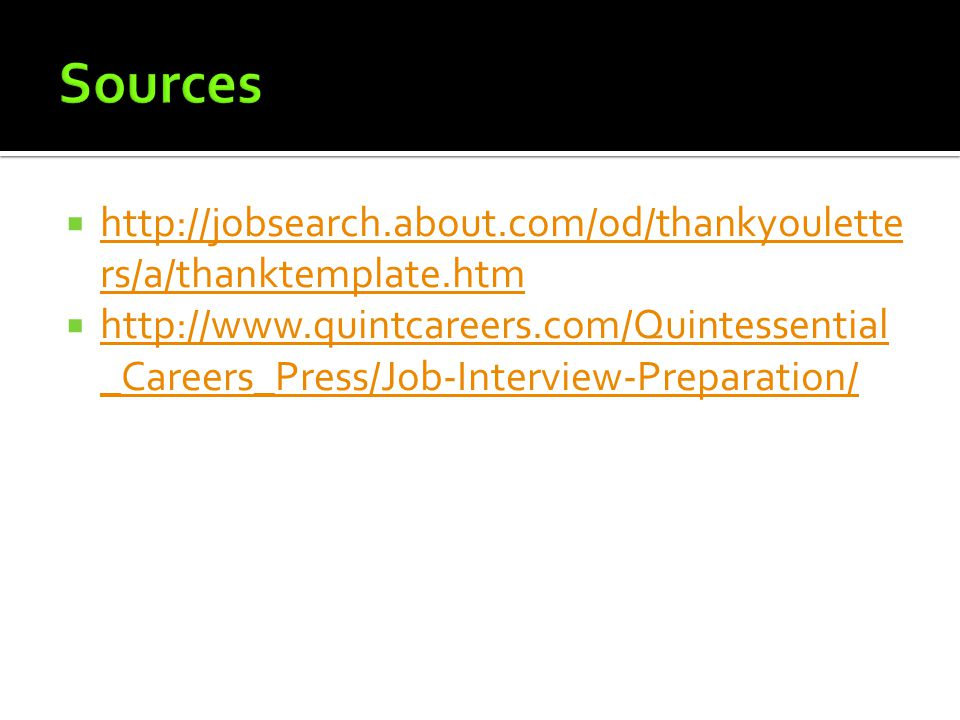  http://jobsearch.about.com/od/thankyoulette rs/a/thanktemplate.htm http://jobsearch.about.com/od/thankyoulette rs/a/thanktemplate.htm  http://www.quintcareers.com/Quintessential _Careers_Press/Job-Interview-Preparation/ http://www.quintcareers.com/Quintessential _Careers_Press/Job-Interview-Preparation/