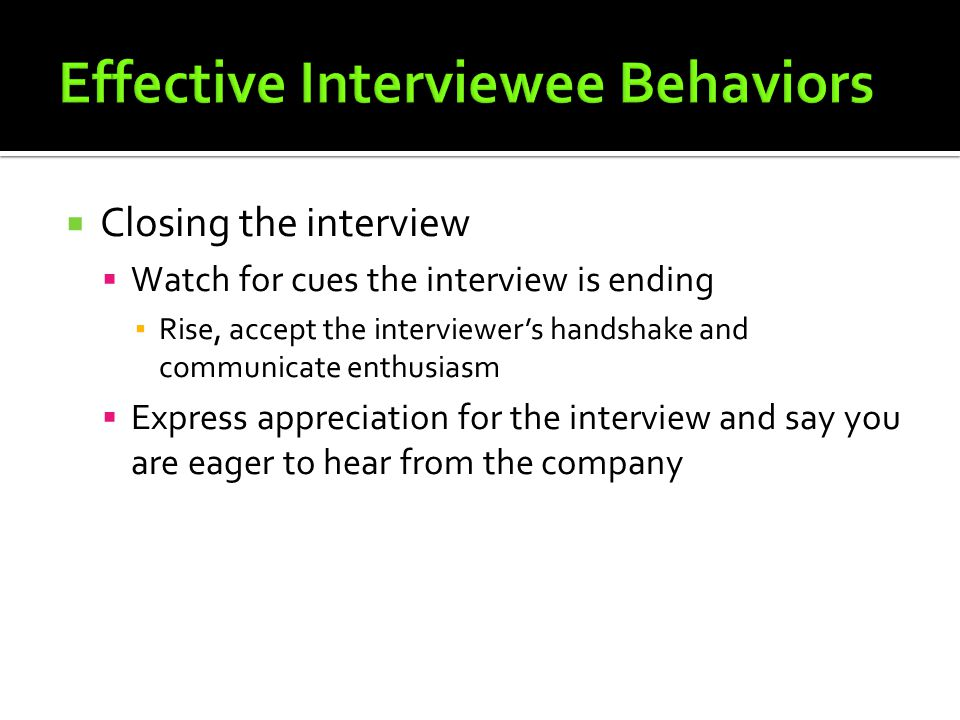  Closing the interview  Watch for cues the interview is ending ▪ Rise, accept the interviewer's handshake and communicate enthusiasm  Express appreciation for the interview and say you are eager to hear from the company