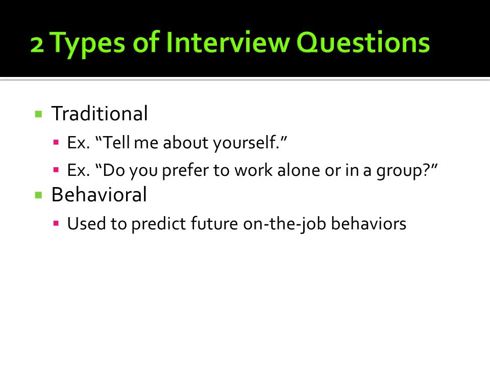 " Traditional  Ex. ""Tell me about yourself.""  Ex. ""Do you prefer to work alone or in a group?""  Behavioral  Used to predict future on-the-job beha"