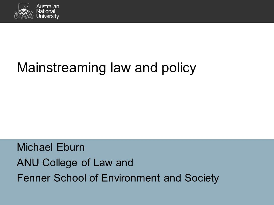 Michael Eburn ANU College of Law and Fenner School of Environment and Society Mainstreaming law and policy