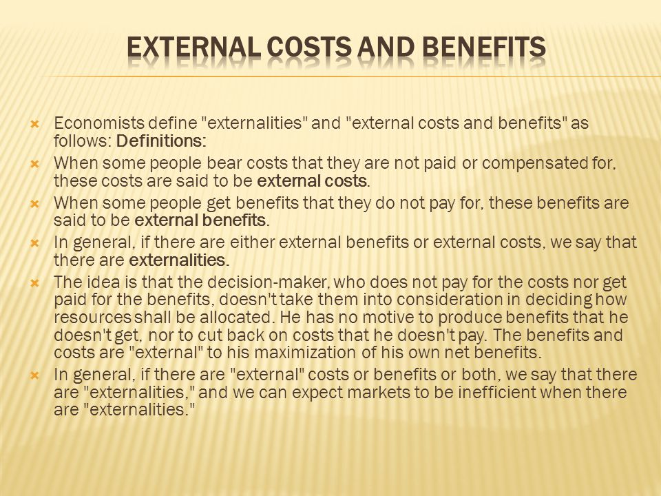  Economists define externalities and external costs and benefits as follows: Definitions:  When some people bear costs that they are not paid or compensated for, these costs are said to be external costs.