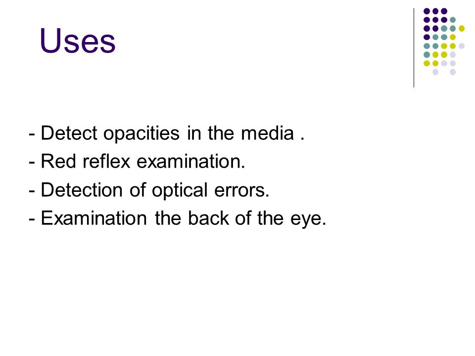 Uses - Detect opacities in the media. - Red reflex examination. - Detection of optical errors. - Examination the back of the eye.