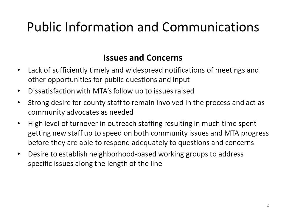 Public Information and Communications Issues and Concerns Lack of sufficiently timely and widespread notifications of meetings and other opportunities for public questions and input Dissatisfaction with MTA's follow up to issues raised Strong desire for county staff to remain involved in the process and act as community advocates as needed High level of turnover in outreach staffing resulting in much time spent getting new staff up to speed on both community issues and MTA progress before they are able to respond adequately to questions and concerns Desire to establish neighborhood-based working groups to address specific issues along the length of the line 2