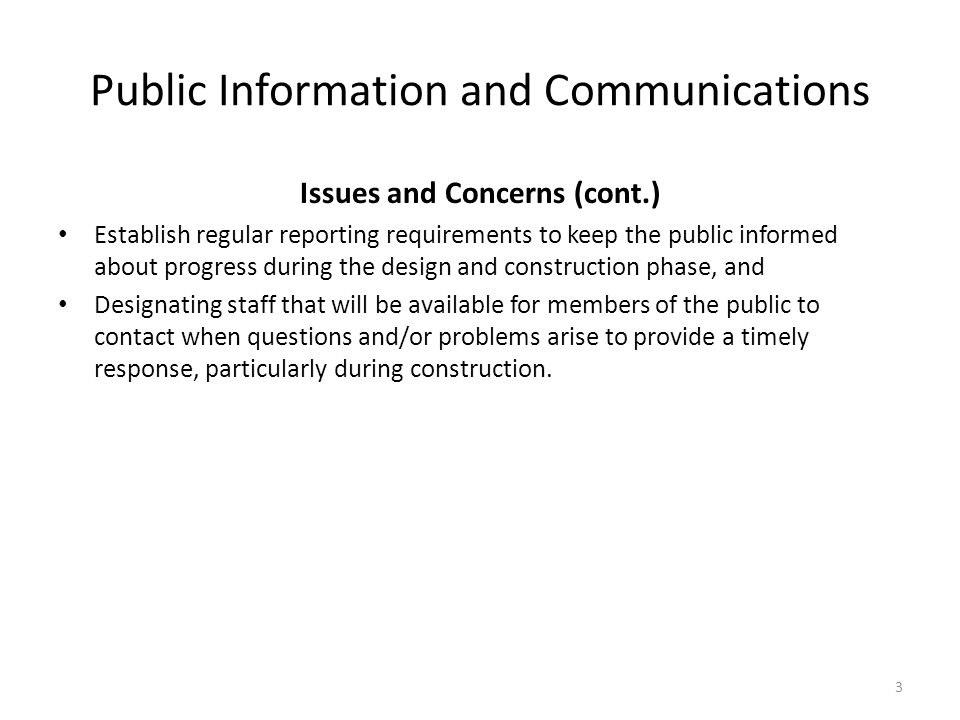 Public Information and Communications Issues and Concerns (cont.) Establish regular reporting requirements to keep the public informed about progress during the design and construction phase, and Designating staff that will be available for members of the public to contact when questions and/or problems arise to provide a timely response, particularly during construction.