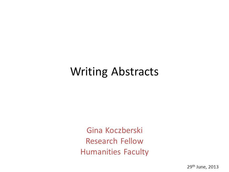Writing Abstracts Gina Koczberski Research Fellow Humanities Faculty 29 th June, 2013