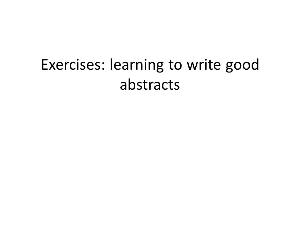 Exercises: learning to write good abstracts