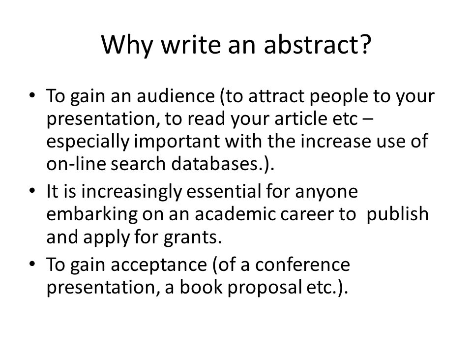Why write an abstract? To gain an audience (to attract people to your presentation, to read your article etc – especially important with the increase