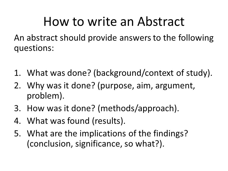 How to write an Abstract An abstract should provide answers to the following questions: 1.What was done? (background/context of study). 2.Why was it d