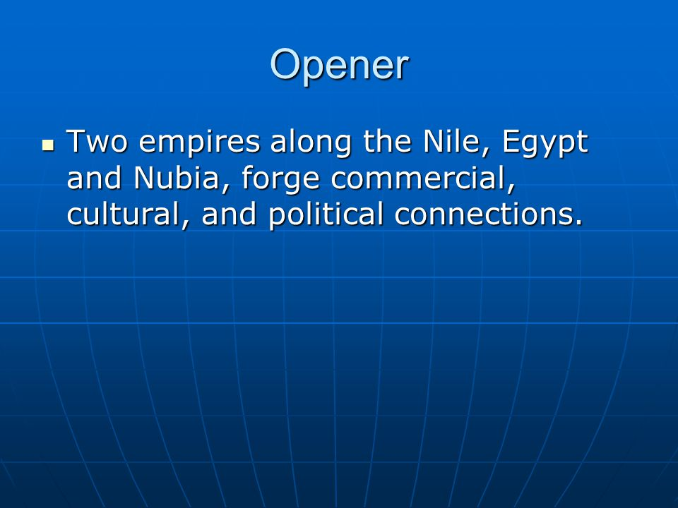 Opener Two empires along the Nile, Egypt and Nubia, forge commercial, cultural, and political connections. Two empires along the Nile, Egypt and Nubia