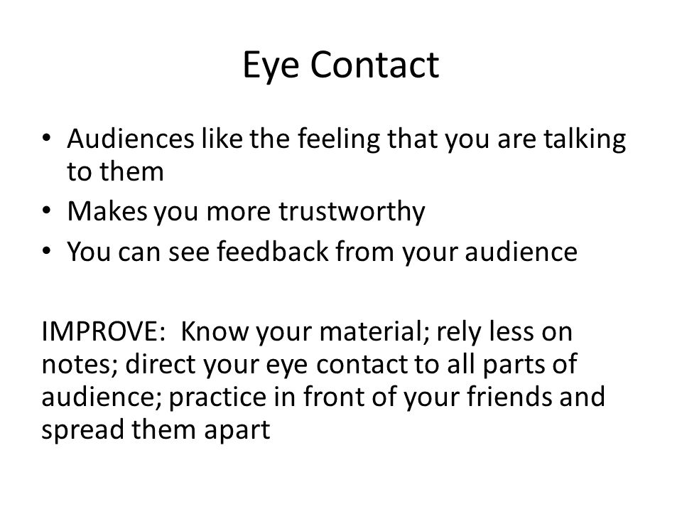 Eye Contact Audiences like the feeling that you are talking to them Makes you more trustworthy You can see feedback from your audience IMPROVE: Know your material; rely less on notes; direct your eye contact to all parts of audience; practice in front of your friends and spread them apart