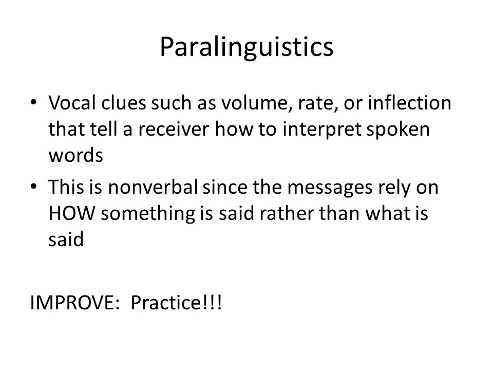 Paralinguistics Vocal clues such as volume, rate, or inflection that tell a receiver how to interpret spoken words This is nonverbal since the message