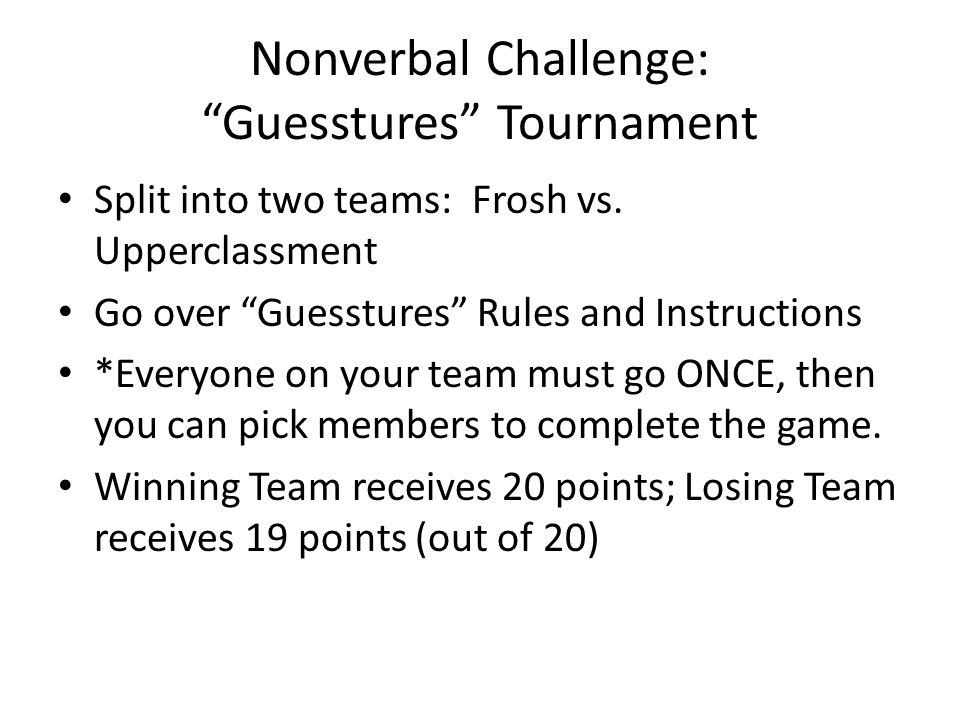 Nonverbal Challenge: Guesstures Tournament Split into two teams: Frosh vs.
