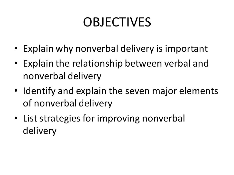 OBJECTIVES Explain why nonverbal delivery is important Explain the relationship between verbal and nonverbal delivery Identify and explain the seven m
