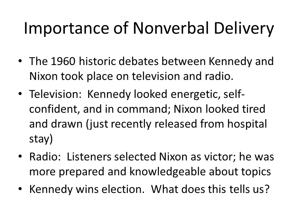 Importance of Nonverbal Delivery The 1960 historic debates between Kennedy and Nixon took place on television and radio.
