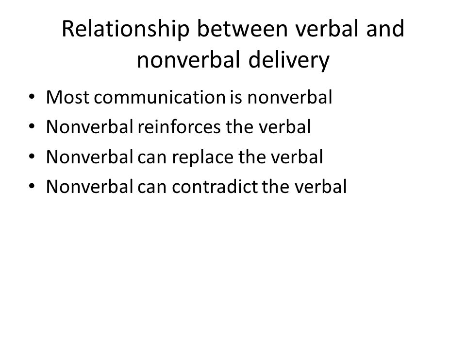Relationship between verbal and nonverbal delivery Most communication is nonverbal Nonverbal reinforces the verbal Nonverbal can replace the verbal Nonverbal can contradict the verbal