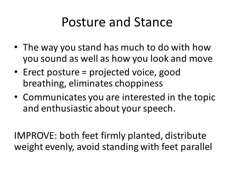 Posture and Stance The way you stand has much to do with how you sound as well as how you look and move Erect posture = projected voice, good breathing, eliminates choppiness Communicates you are interested in the topic and enthusiastic about your speech.