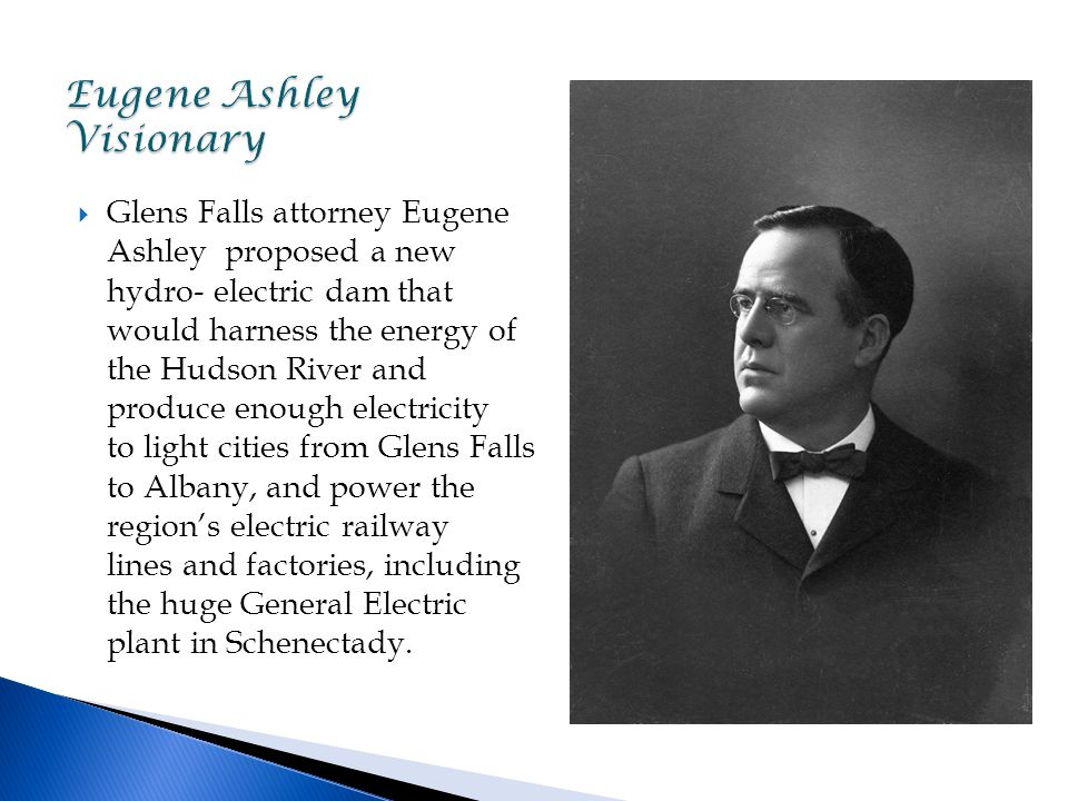  Glens Falls attorney Eugene Ashley proposed a new hydro- electric dam that would harness the energy of the Hudson River and produce enough electricity to light cities from Glens Falls to Albany, and power the region's electric railway lines and factories, including the huge General Electric plant in Schenectady.