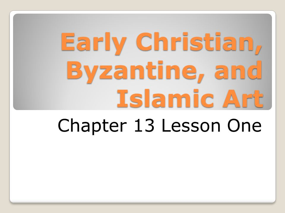 Early Christian, Byzantine, and Islamic Art Chapter 13 Lesson One