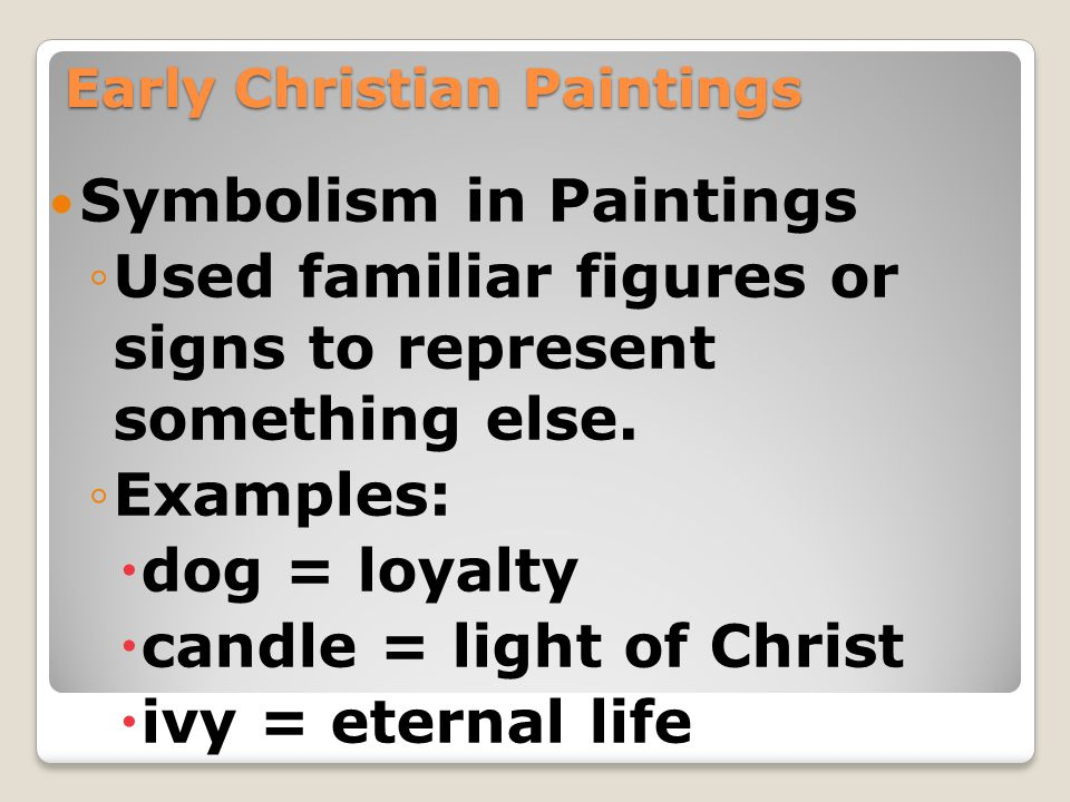 Early Christian Paintings Symbolism in Paintings ◦Used familiar figures or signs to represent something else. ◦Examples:  dog = loyalty  candle = li