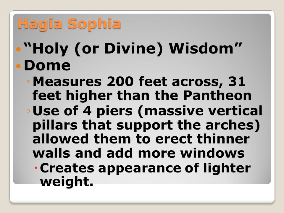 "Hagia Sophia ""Holy (or Divine) Wisdom"" Dome ◦Measures 200 feet across, 31 feet higher than the Pantheon ◦Use of 4 piers (massive vertical pillars that"