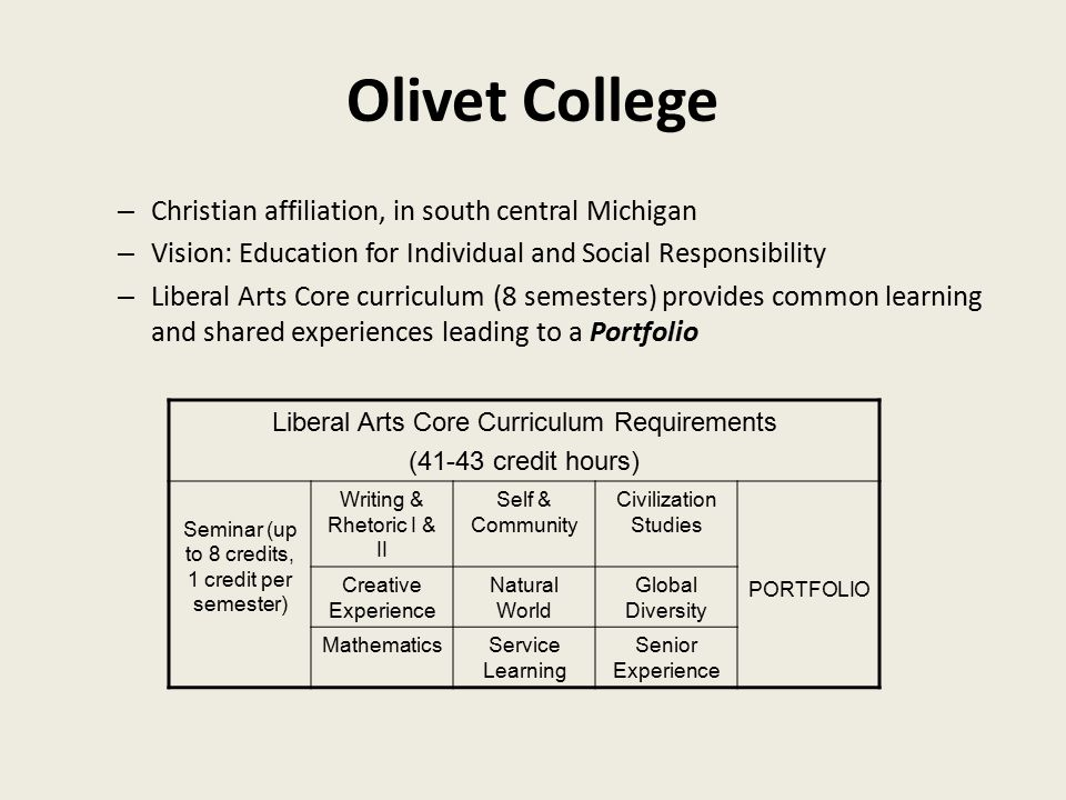 Olivet College – Christian affiliation, in south central Michigan – Vision: Education for Individual and Social Responsibility – Liberal Arts Core curriculum (8 semesters) provides common learning and shared experiences leading to a Portfolio Liberal Arts Core Curriculum Requirements (41-43 credit hours) Seminar (up to 8 credits, 1 credit per semester) Writing & Rhetoric I & II Self & Community Civilization Studies PORTFOLIO Creative Experience Natural World Global Diversity MathematicsService Learning Senior Experience