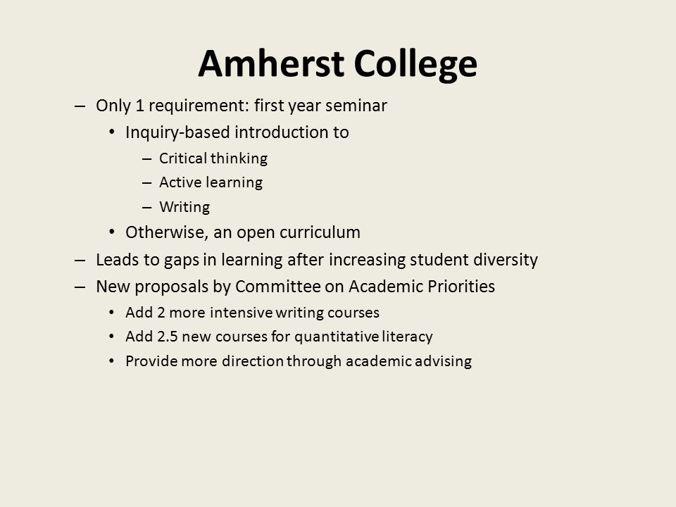 Amherst College – Only 1 requirement: first year seminar Inquiry-based introduction to – Critical thinking – Active learning – Writing Otherwise, an open curriculum – Leads to gaps in learning after increasing student diversity – New proposals by Committee on Academic Priorities Add 2 more intensive writing courses Add 2.5 new courses for quantitative literacy Provide more direction through academic advising