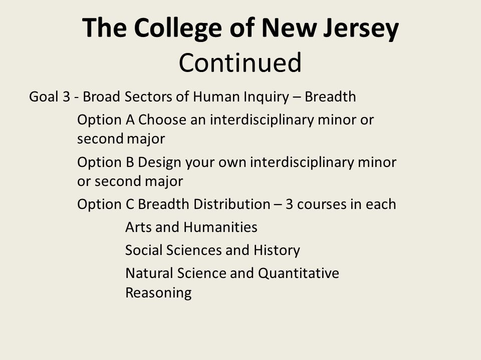 The College of New Jersey Continued Goal 3 - Broad Sectors of Human Inquiry – Breadth Option A Choose an interdisciplinary minor or second major Option B Design your own interdisciplinary minor or second major Option C Breadth Distribution – 3 courses in each Arts and Humanities Social Sciences and History Natural Science and Quantitative Reasoning