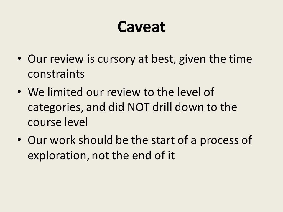 Caveat Our review is cursory at best, given the time constraints We limited our review to the level of categories, and did NOT drill down to the course level Our work should be the start of a process of exploration, not the end of it