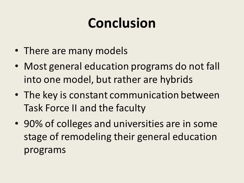 Conclusion There are many models Most general education programs do not fall into one model, but rather are hybrids The key is constant communication between Task Force II and the faculty 90% of colleges and universities are in some stage of remodeling their general education programs