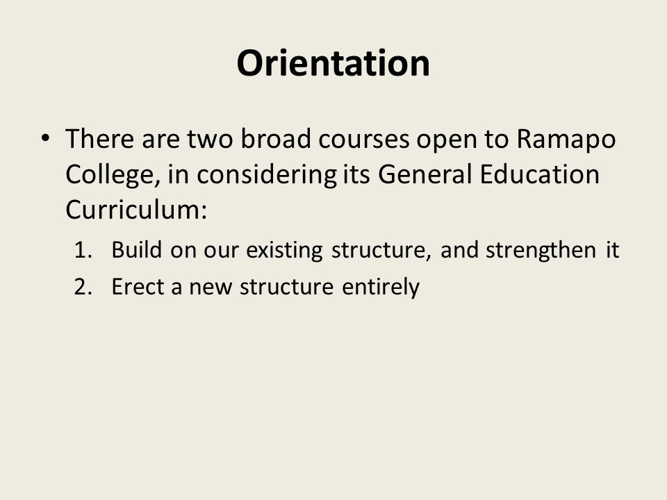 Orientation There are two broad courses open to Ramapo College, in considering its General Education Curriculum: 1.Build on our existing structure, and strengthen it 2.Erect a new structure entirely