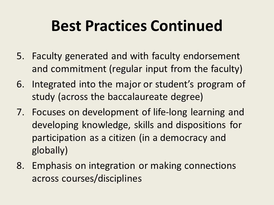 Best Practices Continued 5.Faculty generated and with faculty endorsement and commitment (regular input from the faculty) 6.Integrated into the major or student's program of study (across the baccalaureate degree) 7.Focuses on development of life-long learning and developing knowledge, skills and dispositions for participation as a citizen (in a democracy and globally) 8.Emphasis on integration or making connections across courses/disciplines