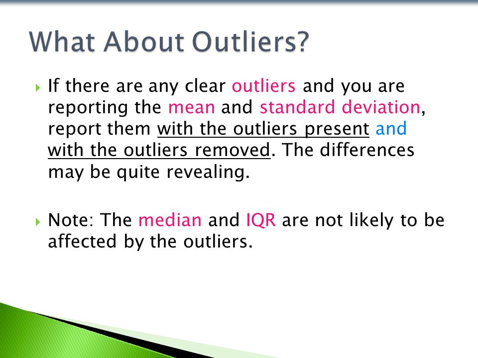  If there are any clear outliers and you are reporting the mean and standard deviation, report them with the outliers present and with the outliers removed.