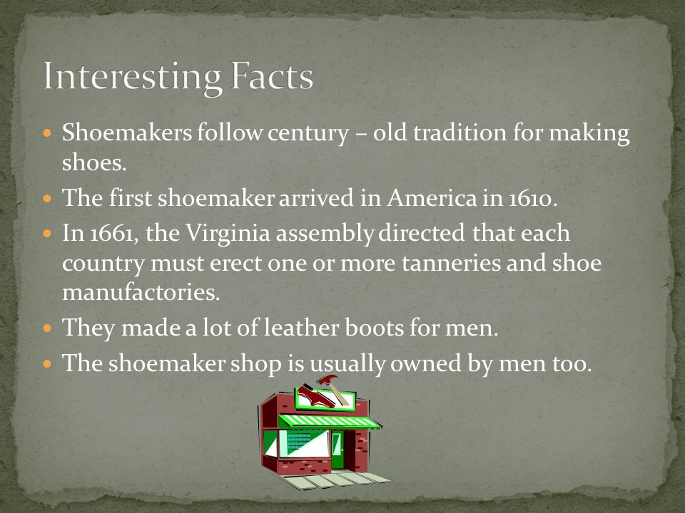Shoemakers follow century – old tradition for making shoes. The first shoemaker arrived in America in 1610. In 1661, the Virginia assembly directed th