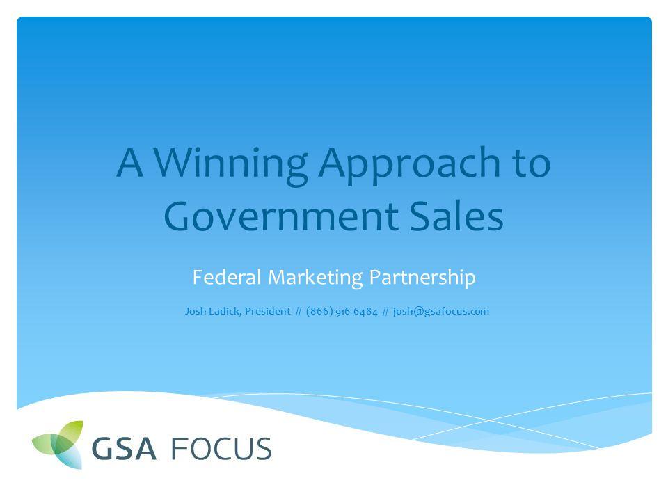 A Winning Approach to Government Sales Federal Marketing Partnership Josh Ladick, President // (866) 916-6484 // josh@gsafocus.com