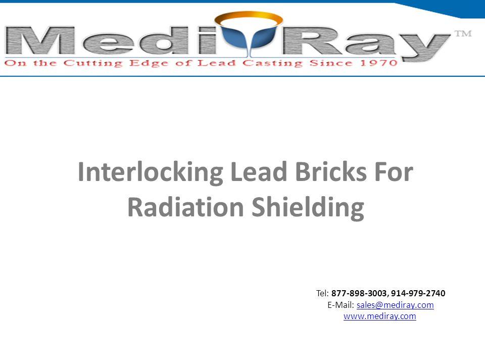 Tel: 877-898-3003, 914-979-2740 E-Mail: sales@mediray.comsales@mediray.com www.mediray.com Interlocking Lead Bricks For Radiation Shielding