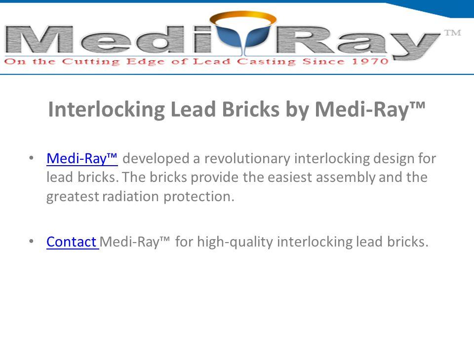 Interlocking Lead Bricks by Medi-Ray™ Medi-Ray™ developed a revolutionary interlocking design for lead bricks. The bricks provide the easiest assembly